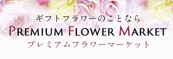 ギフトフラワーのことならPremium Flower Marketプレミアムフラワーマーケット